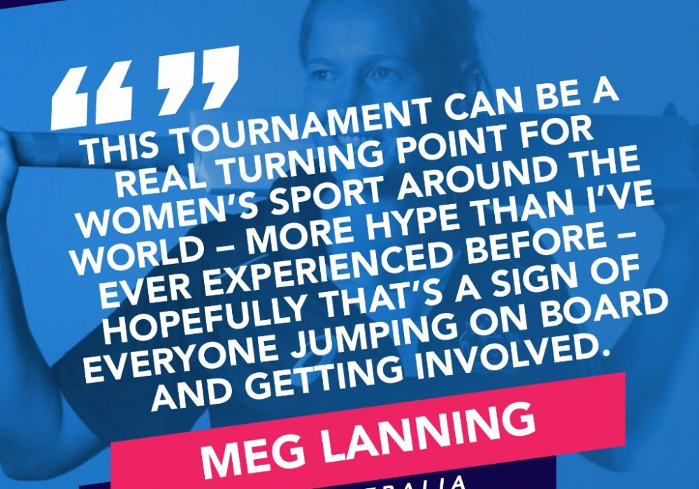 "Quote from Australian cricket captain Meg Lanning, ""This tournament can be a real turning point for women's sport around the world - more hype than I've ever experienced before - hopefully that's a sign of everyone jumping on board and getting involved."""